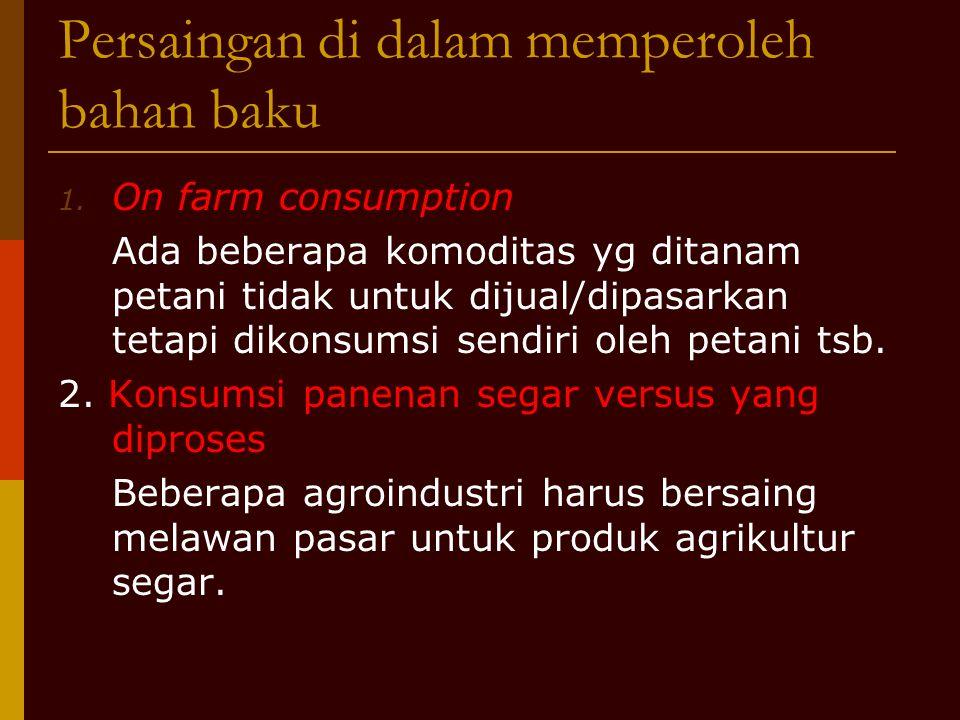 Persaingan di dalam memperoleh bahan baku 1. On farm consumption Ada beberapa komoditas yg ditanam petani tidak untuk dijual/dipasarkan tetapi dikonsu