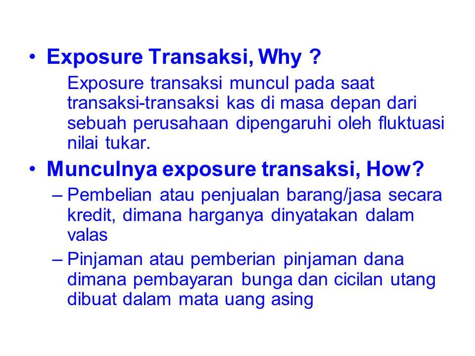 Exposure Transaksi, Why ? Exposure transaksi muncul pada saat transaksi-transaksi kas di masa depan dari sebuah perusahaan dipengaruhi oleh fluktuasi