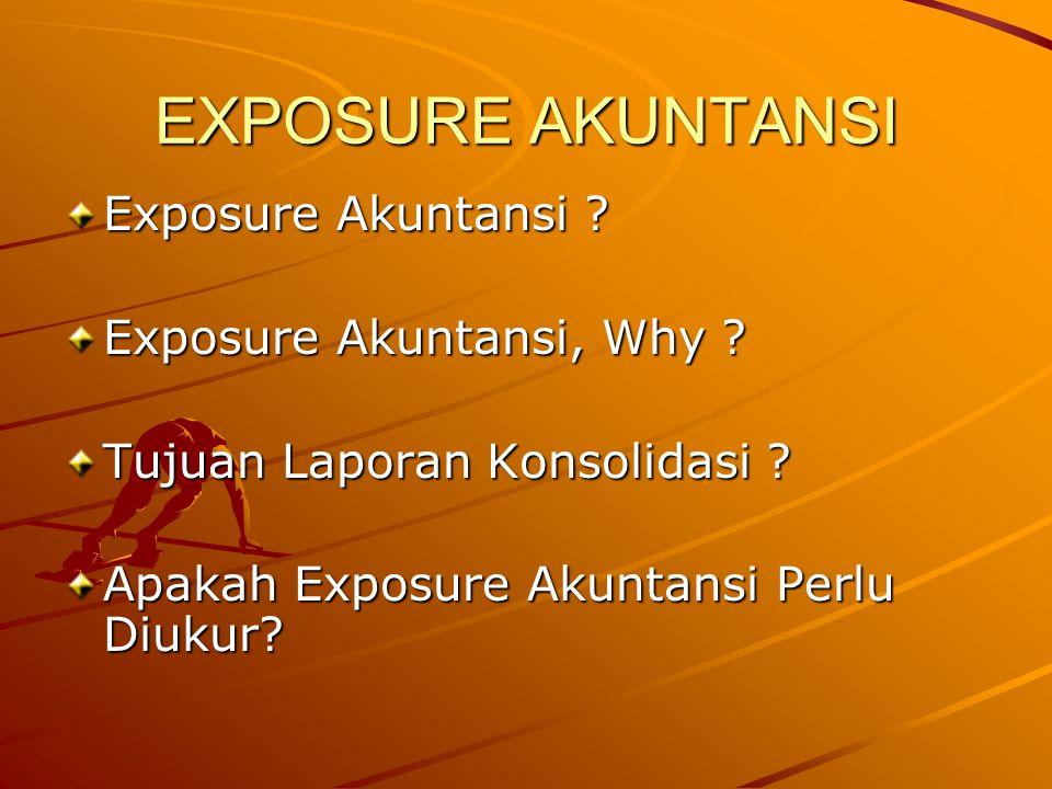EXPOSURE AKUNTANSI Exposure Akuntansi ? Exposure Akuntansi, Why ? Tujuan Laporan Konsolidasi ? Apakah Exposure Akuntansi Perlu Diukur?