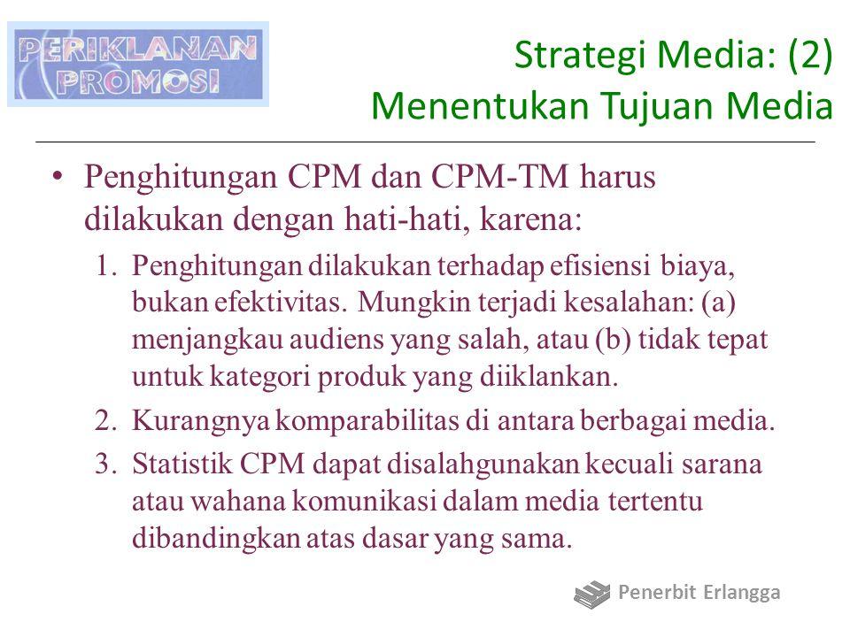 Strategi Media: (2) Menentukan Tujuan Media Penghitungan CPM dan CPM-TM harus dilakukan dengan hati-hati, karena: 1.Penghitungan dilakukan terhadap efisiensi biaya, bukan efektivitas.