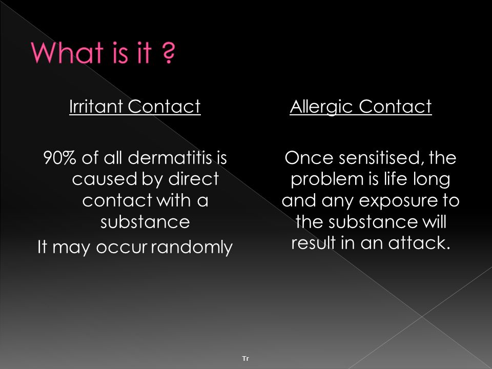 Irritant Contact 90% of all dermatitis is caused by direct contact with a substance It may occur randomly Allergic Contact Once sensitised, the problem is life long and any exposure to the substance will result in an attack.