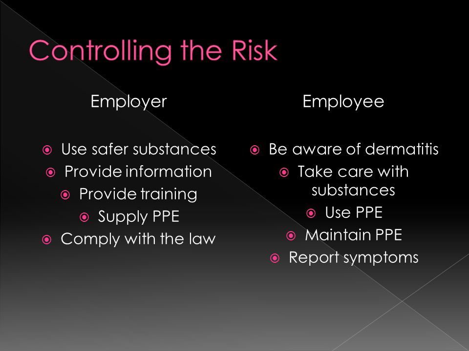 Employer  Use safer substances  Provide information  Provide training  Supply PPE  Comply with the law Employee  Be aware of dermatitis  Take care with substances  Use PPE  Maintain PPE  Report symptoms