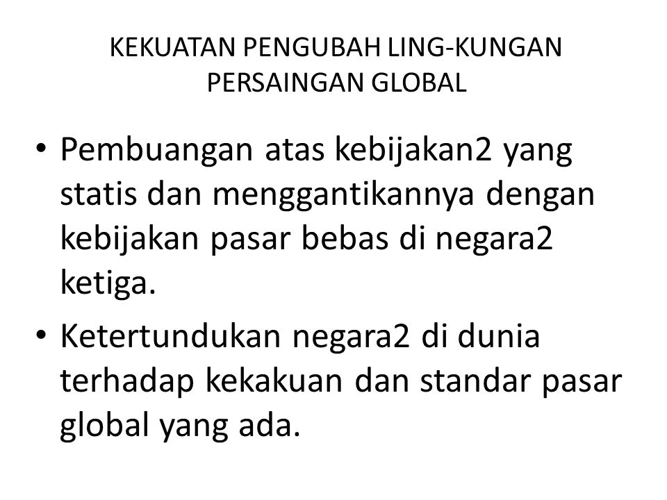 KEKUATAN PENGUBAH LING-KUNGAN PERSAINGAN GLOBAL Deregulasi besar2-an. Matinya komunisme. Privatisasi atas perusahaan milik pemerintah di dunia yang me