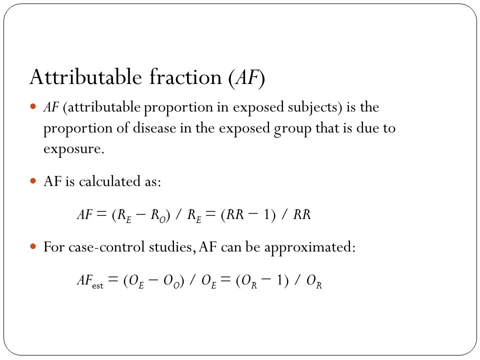 Attributable fraction (AF) AF (attributable proportion in exposed subjects) is the proportion of disease in the exposed group that is due to exposure.