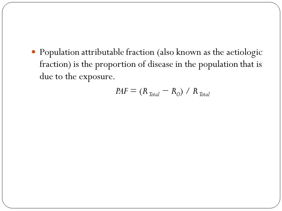 Population attributable fraction (also known as the aetiologic fraction) is the proportion of disease in the population that is due to the exposure. P