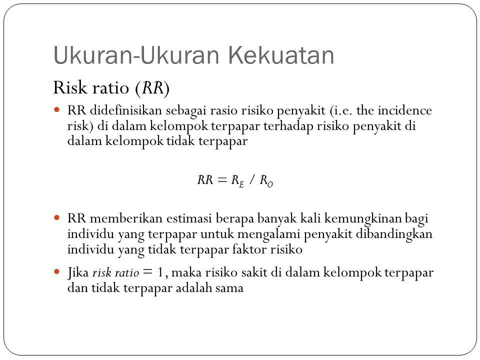 Ukuran-Ukuran Kekuatan Risk ratio (RR) RR didefinisikan sebagai rasio risiko penyakit (i.e. the incidence risk) di dalam kelompok terpapar terhadap ri
