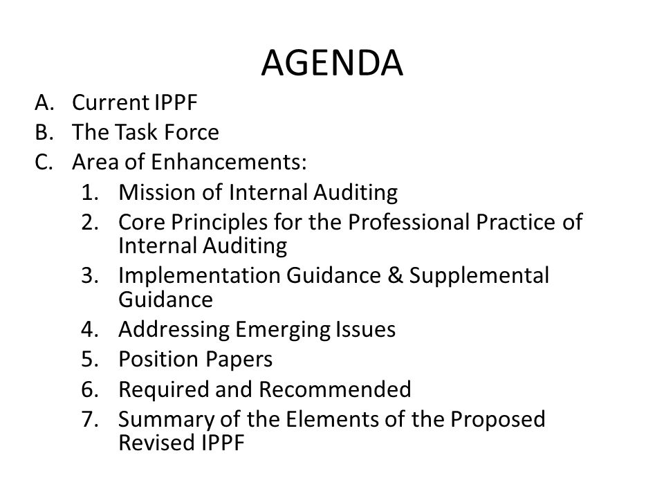 AGENDA A.Current IPPF B.The Task Force C.Area of Enhancements: 1.Mission of Internal Auditing 2.Core Principles for the Professional Practice of Inter