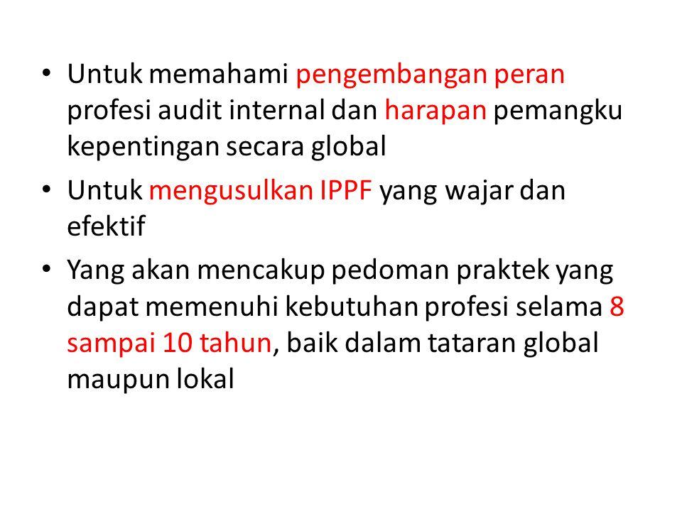 Untuk memahami pengembangan peran profesi audit internal dan harapan pemangku kepentingan secara global Untuk mengusulkan IPPF yang wajar dan efektif
