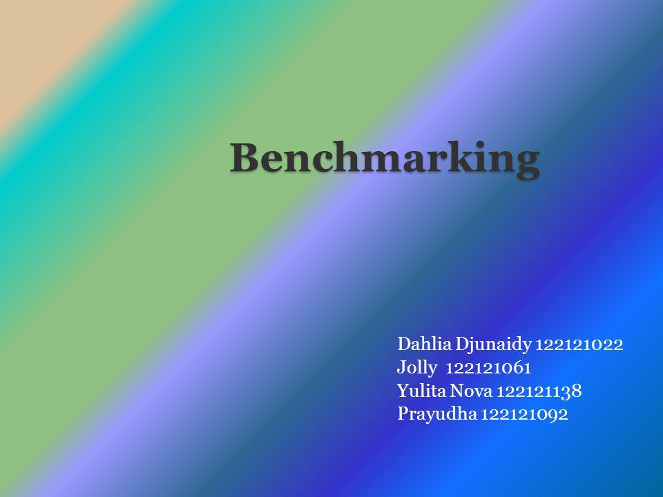 Benchmarking Dahlia Djunaidy 122121022 Jolly 122121061 Yulita Nova 122121138 Prayudha 122121092