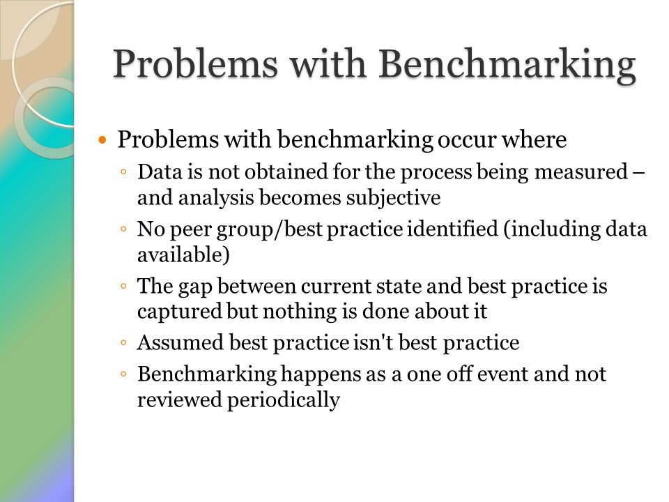 Problems with Benchmarking Problems with benchmarking occur where ◦ Data is not obtained for the process being measured – and analysis becomes subject