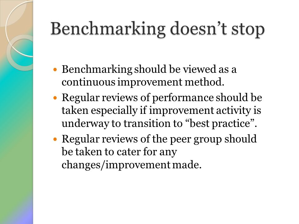 Benchmarking doesn't stop Benchmarking should be viewed as a continuous improvement method. Regular reviews of performance should be taken especially
