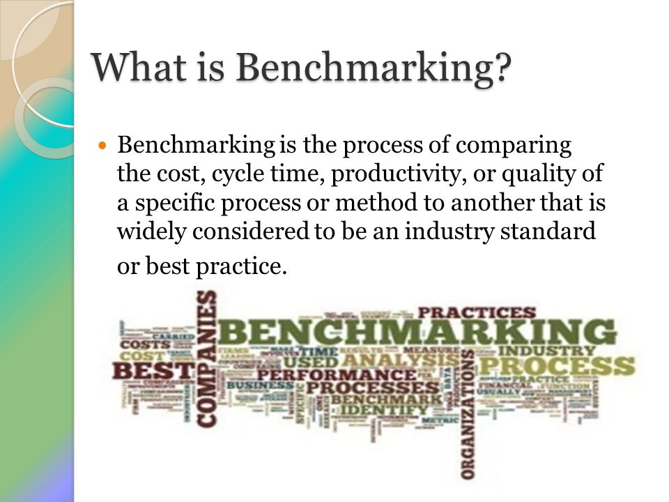 What is Benchmarking? Benchmarking is the process of comparing the cost, cycle time, productivity, or quality of a specific process or method to anoth