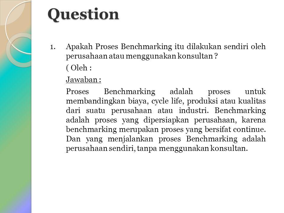 Question 1. Apakah Proses Benchmarking itu dilakukan sendiri oleh perusahaan atau menggunakan konsultan ? ( Oleh : Jawaban : Proses Benchmarking adala