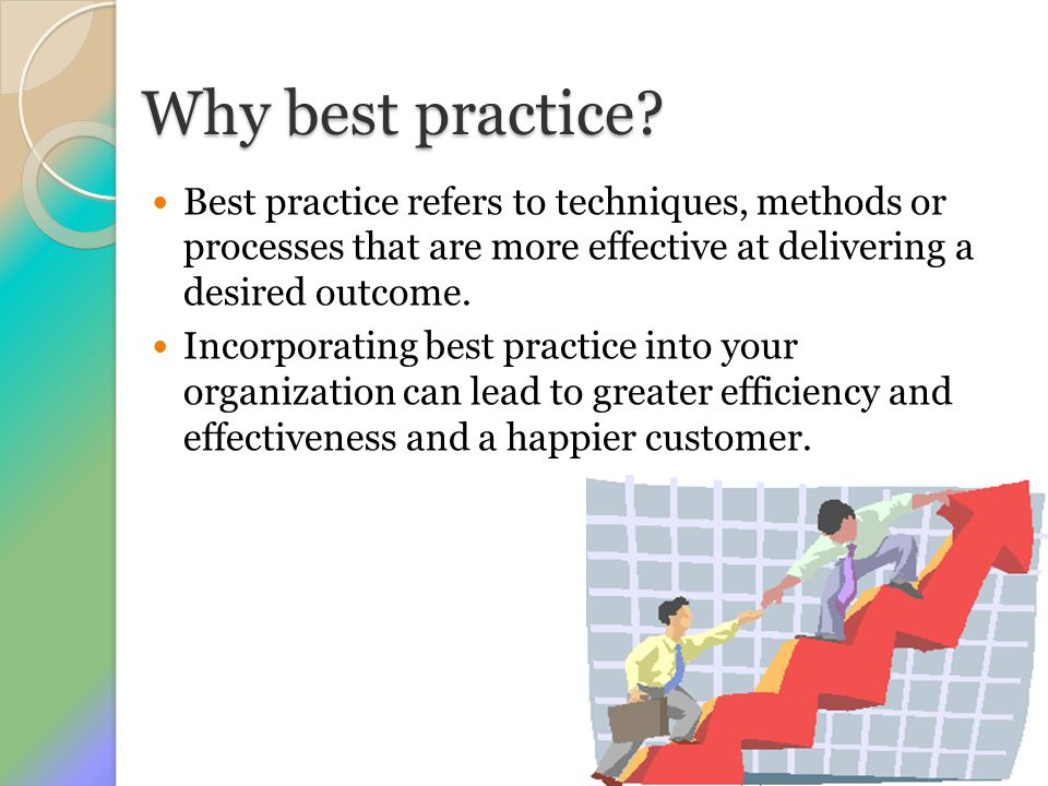 Why best practice? Best practice refers to techniques, methods or processes that are more effective at delivering a desired outcome. Incorporating bes