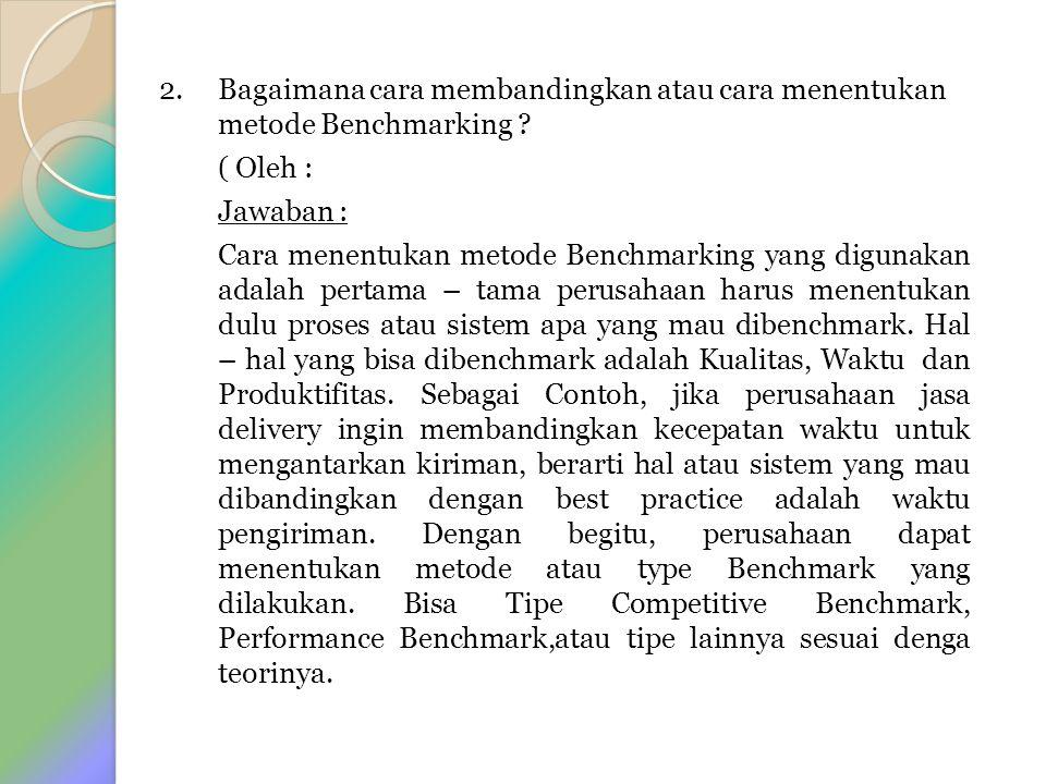 2. Bagaimana cara membandingkan atau cara menentukan metode Benchmarking ? ( Oleh : Jawaban : Cara menentukan metode Benchmarking yang digunakan adala