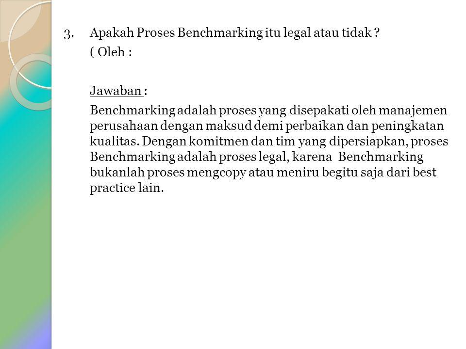 3. Apakah Proses Benchmarking itu legal atau tidak ? ( Oleh : Jawaban : Benchmarking adalah proses yang disepakati oleh manajemen perusahaan dengan ma