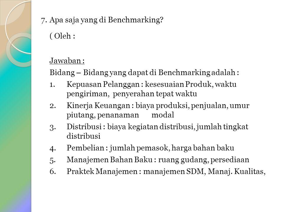 7. Apa saja yang di Benchmarking? ( Oleh : Jawaban : Bidang – Bidang yang dapat di Benchmarking adalah : 1. Kepuasan Pelanggan : kesesuaian Produk, wa
