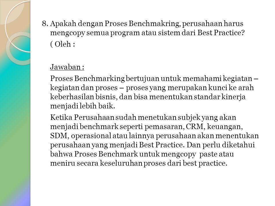 8. Apakah dengan Proses Benchmakring, perusahaan harus mengcopy semua program atau sistem dari Best Practice? ( Oleh : Jawaban : Proses Benchmarking b