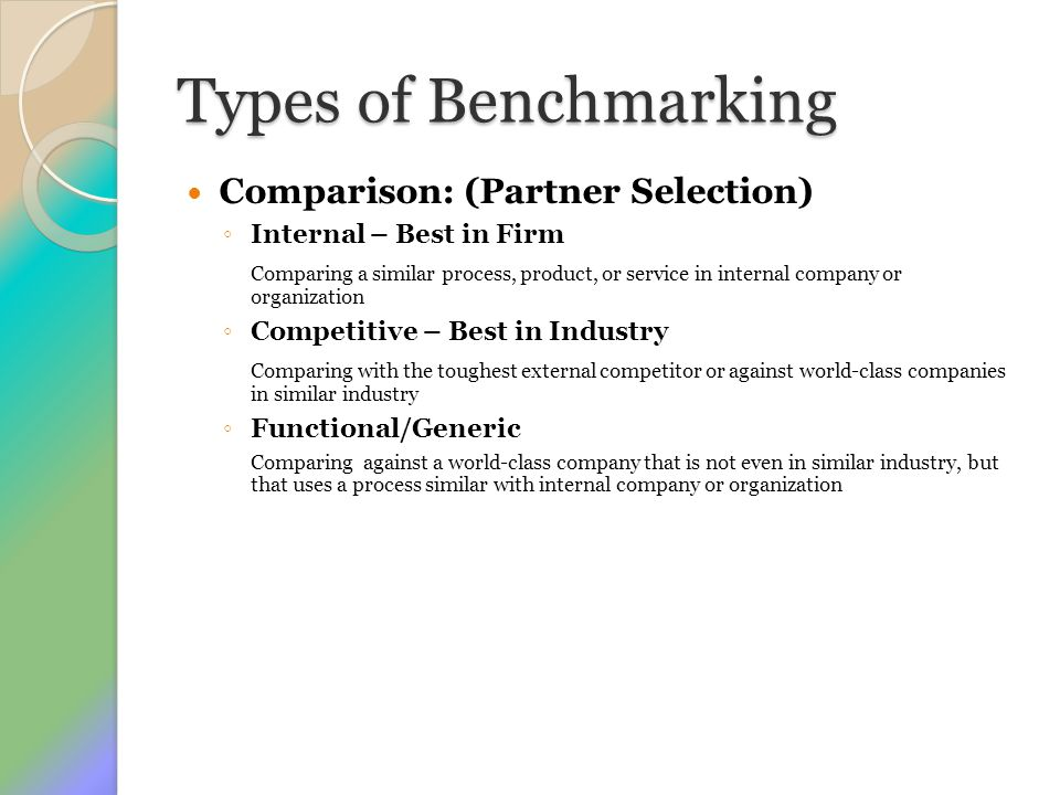 Types of Benchmarking Comparison: (Partner Selection) ◦ Internal – Best in Firm Comparing a similar process, product, or service in internal company o