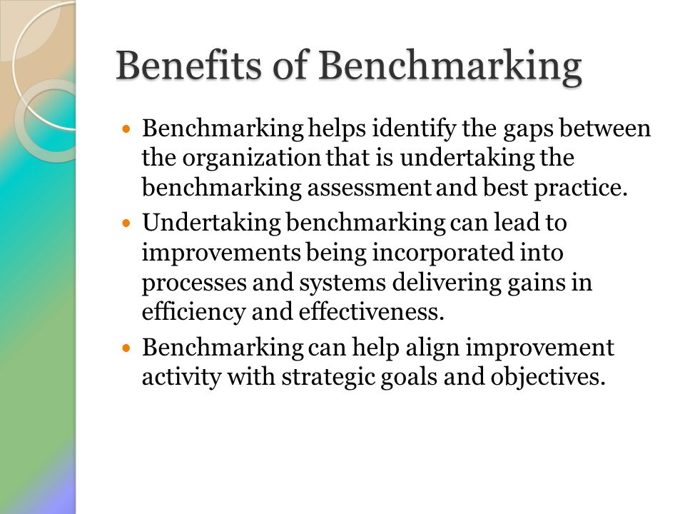Benefits of Benchmarking Benchmarking helps identify the gaps between the organization that is undertaking the benchmarking assessment and best practi