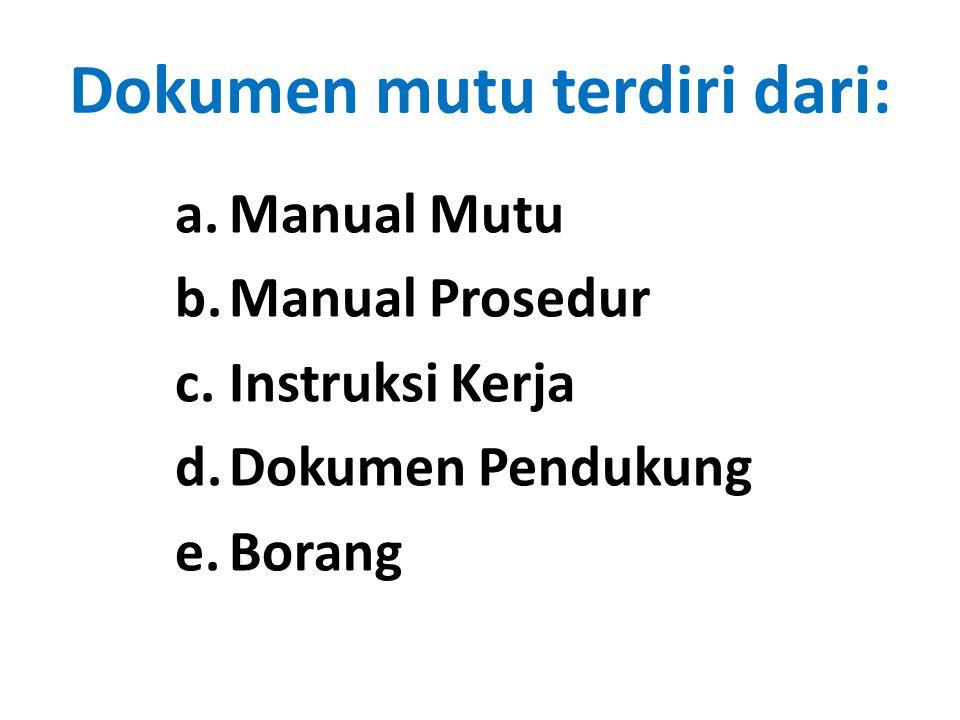 Dokumen mutu terdiri dari: a.Manual Mutu b.Manual Prosedur c.Instruksi Kerja d.Dokumen Pendukung e.Borang