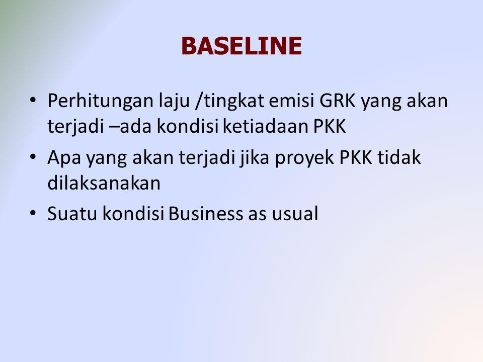 BASELINE Perhitungan laju /tingkat emisi GRK yang akan terjadi –ada kondisi ketiadaan PKK Apa yang akan terjadi jika proyek PKK tidak dilaksanakan Suatu kondisi Business as usual