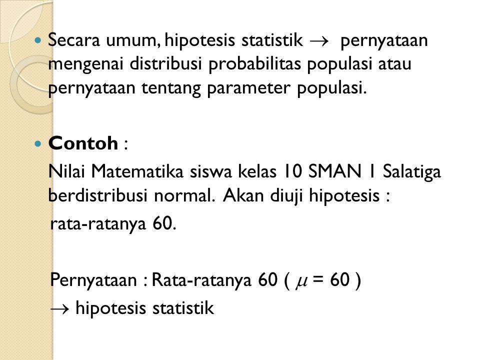 Secara umum, hipotesis statistik  pernyataan mengenai distribusi probabilitas populasi atau pernyataan tentang parameter populasi. Contoh : Nilai Mat