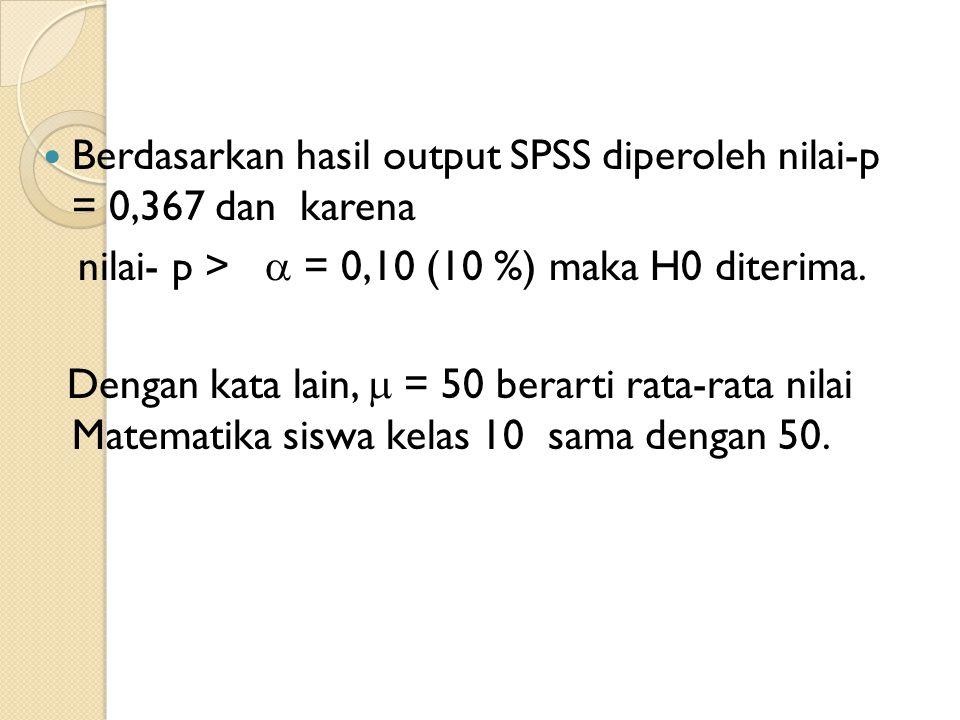 Berdasarkan hasil output SPSS diperoleh nilai-p = 0,367 dan karena nilai- p >  = 0,10 (10 %) maka H0 diterima. Dengan kata lain,  = 50 berarti rata-