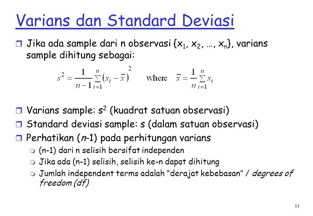 11 Varians dan Standard Deviasi r Jika ada sample dari n observasi {x 1, x 2, …, x n }, varians sample dihitung sebagai: r Varians sample: s 2 (kuadrat satuan observasi) r Standard deviasi sample: s (dalam satuan observasi) r Perhatikan (n-1) pada perhitungan varians m (n-1) dari n selisih bersifat independen m Jika ada (n-1) selisih, selisih ke-n dapat dihitung m Jumlah independent terms adalah derajat kebebasan / degrees of freedom (df)
