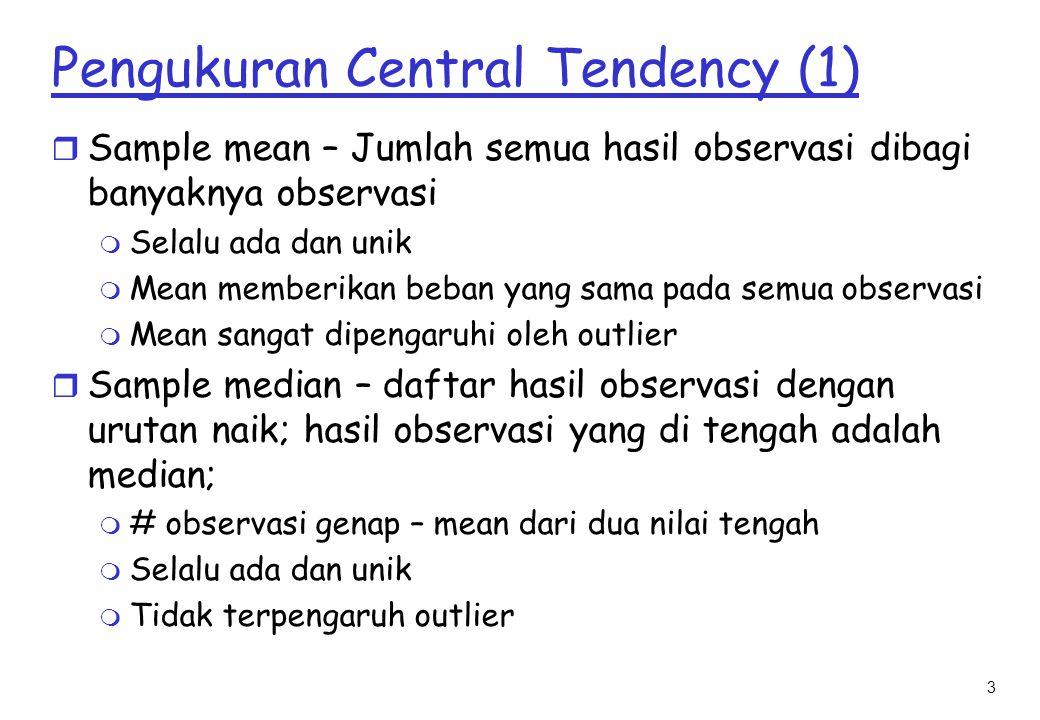 4 Pengukuran Central Tendency (2) r Modus sample – plot histogram dari observasi; temukan puncak dengan frekuensi paling besar; titik ini adalah modus; m Modus mungkin tidak ada (yaitu, semua sample memiliki frekuensi yang sama) m Bisa lebih dari satu (yaitu, bimodal) m Jika hanya ada satu modus, distribusi tersebut adalah unimodal mode