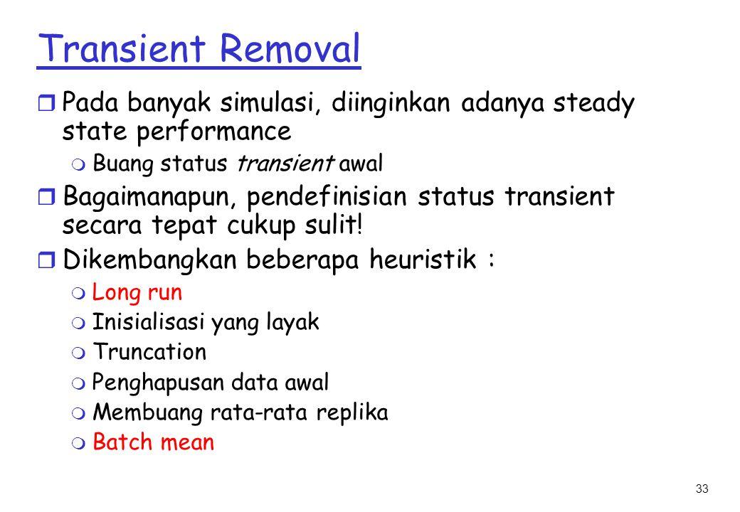 33 Transient Removal r Pada banyak simulasi, diinginkan adanya steady state performance m Buang status transient awal r Bagaimanapun, pendefinisian status transient secara tepat cukup sulit.