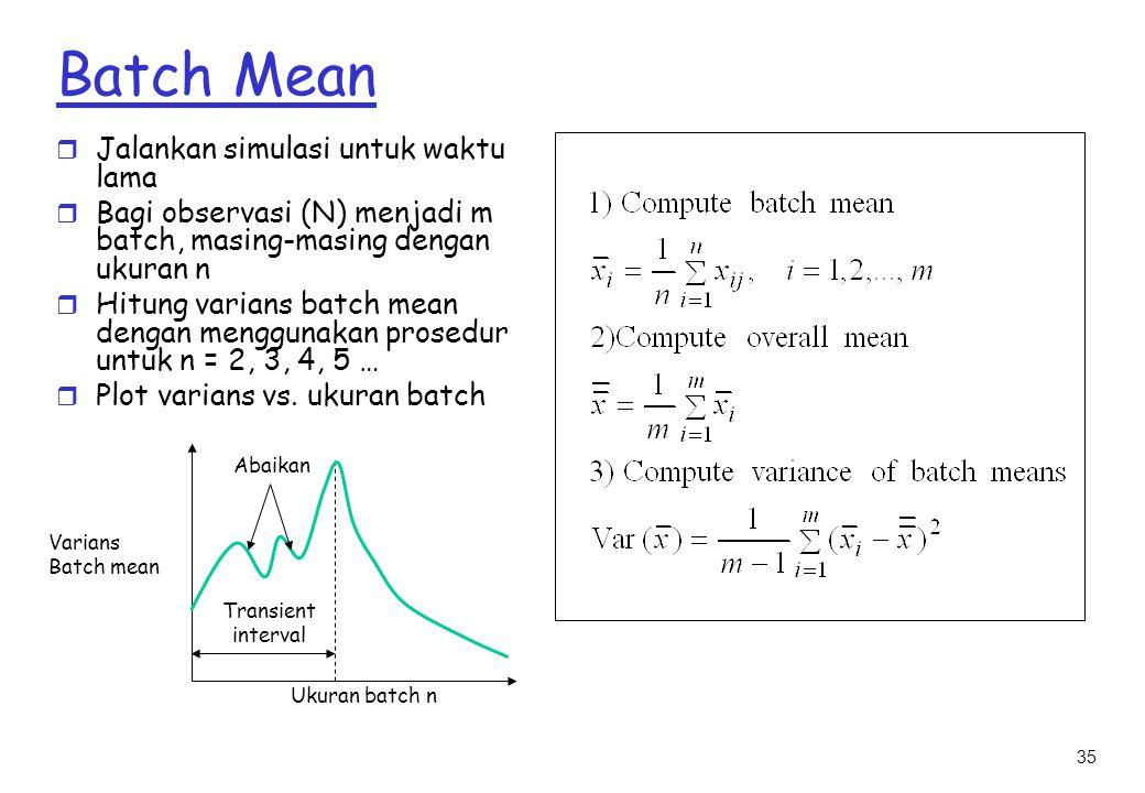 35 Batch Mean r Jalankan simulasi untuk waktu lama r Bagi observasi (N) menjadi m batch, masing-masing dengan ukuran n r Hitung varians batch mean dengan menggunakan prosedur untuk n = 2, 3, 4, 5 … r Plot varians vs.