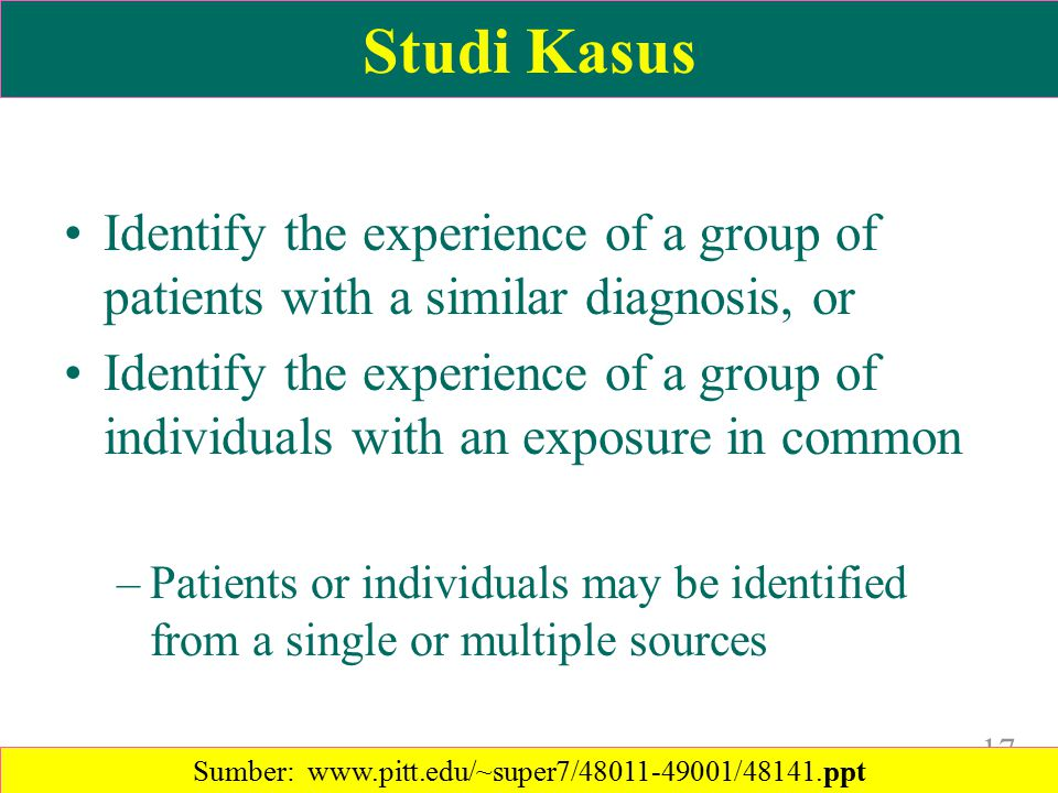 Studi Kasus Identify the experience of a group of patients with a similar diagnosis, or Identify the experience of a group of individuals with an exposure in common –Patients or individuals may be identified from a single or multiple sources 17 Sumber: www.pitt.edu/~super7/48011-49001/48141.ppt‎