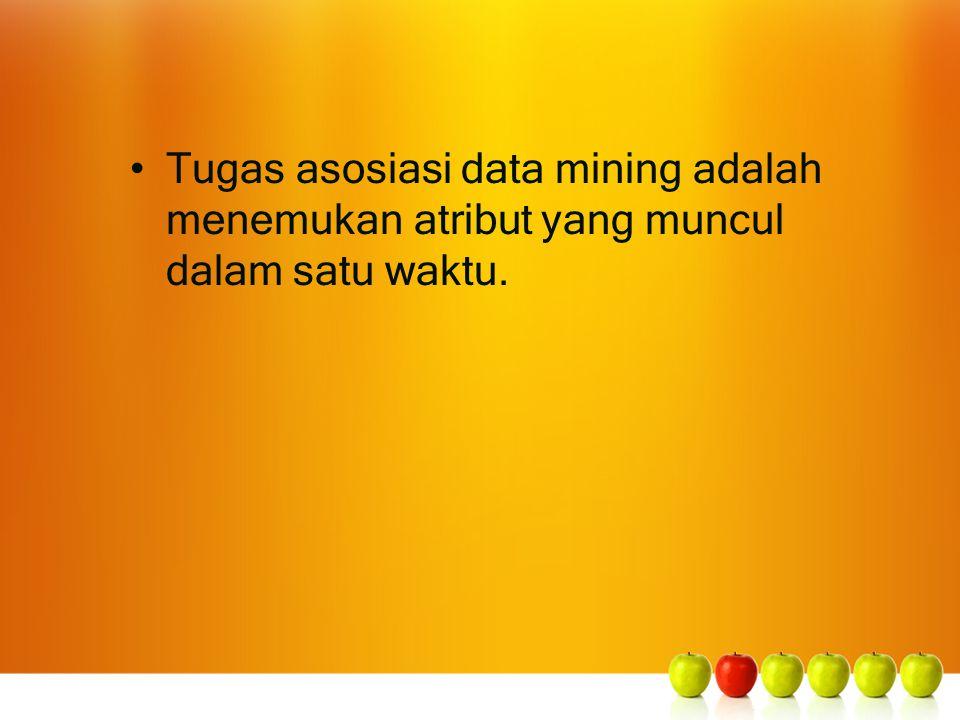 Tugas asosiasi data mining adalah menemukan atribut yang muncul dalam satu waktu.