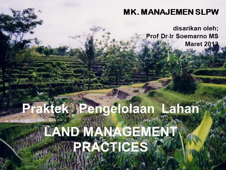 1 Praktek Pengelolaan Lahan LAND MANAGEMENT PRACTICES MK. MANAJEMEN SLPW disarikan oleh; Prof Dr Ir Soemarno MS Maret 2013