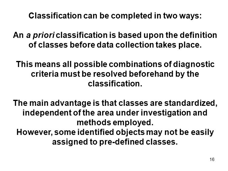 16 Classification can be completed in two ways: An a priori classification is based upon the definition of classes before data collection takes place.