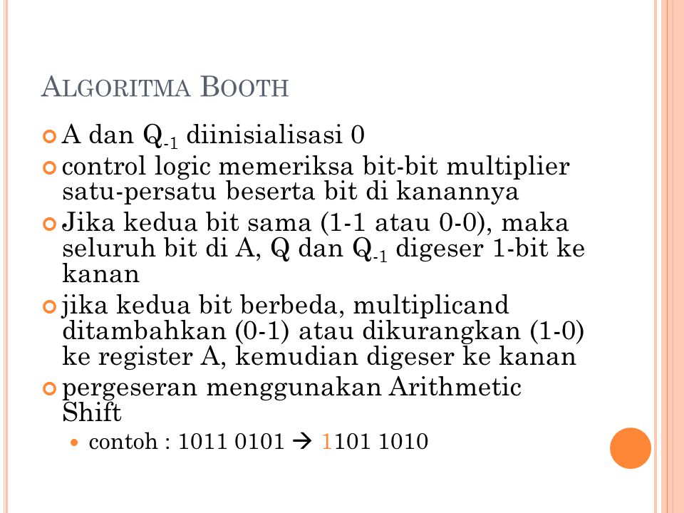 11 A LGORITMA B OOTH A dan Q -1 diinisialisasi 0 control logic memeriksa bit-bit multiplier satu-persatu beserta bit di kanannya Jika kedua bit sama (1-1 atau 0-0), maka seluruh bit di A, Q dan Q -1 digeser 1-bit ke kanan jika kedua bit berbeda, multiplicand ditambahkan (0-1) atau dikurangkan (1-0) ke register A, kemudian digeser ke kanan pergeseran menggunakan Arithmetic Shift contoh : 1011 0101  1101 1010