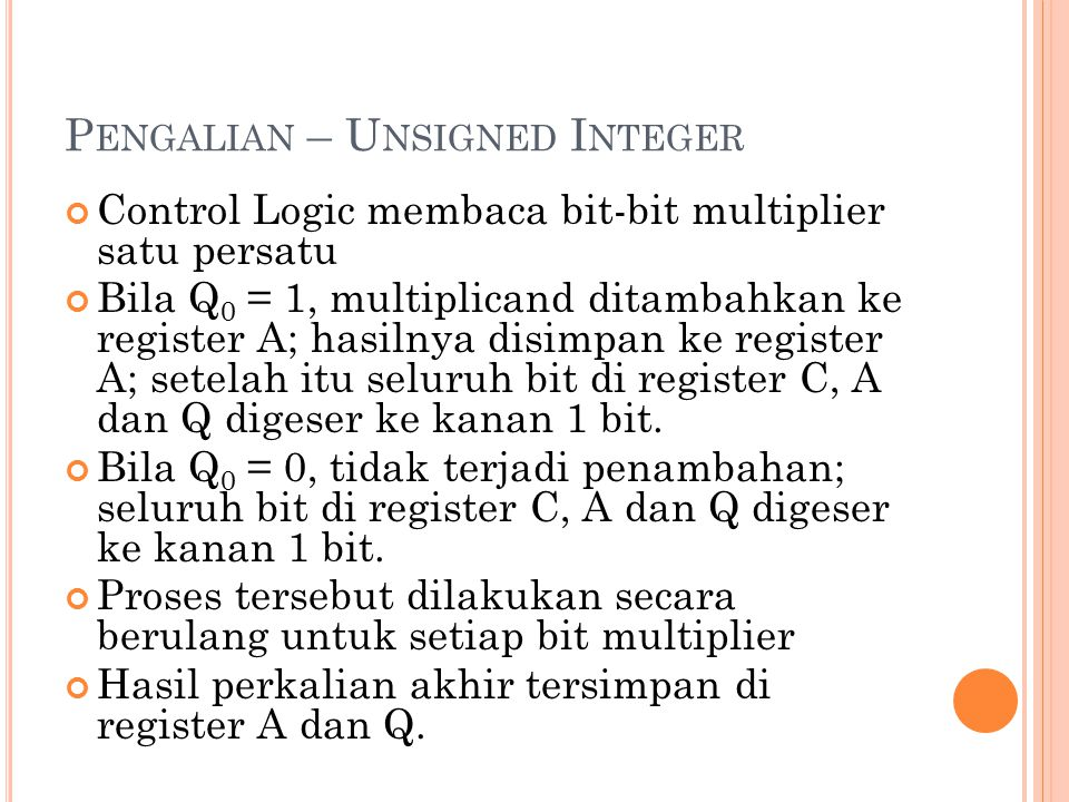 5 P ENGALIAN – U NSIGNED I NTEGER Control Logic membaca bit-bit multiplier satu persatu Bila Q 0 = 1, multiplicand ditambahkan ke register A; hasilnya disimpan ke register A; setelah itu seluruh bit di register C, A dan Q digeser ke kanan 1 bit.