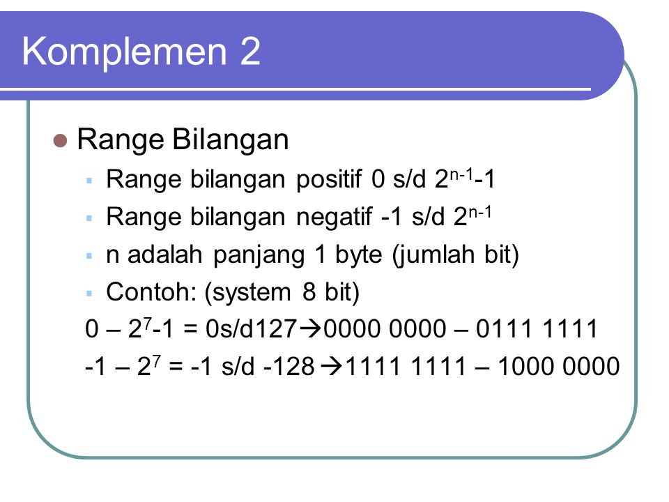 Komplemen 2 Range Bilangan  Range bilangan positif 0 s/d 2 n-1 -1  Range bilangan negatif -1 s/d 2 n-1  n adalah panjang 1 byte (jumlah bit)  Cont