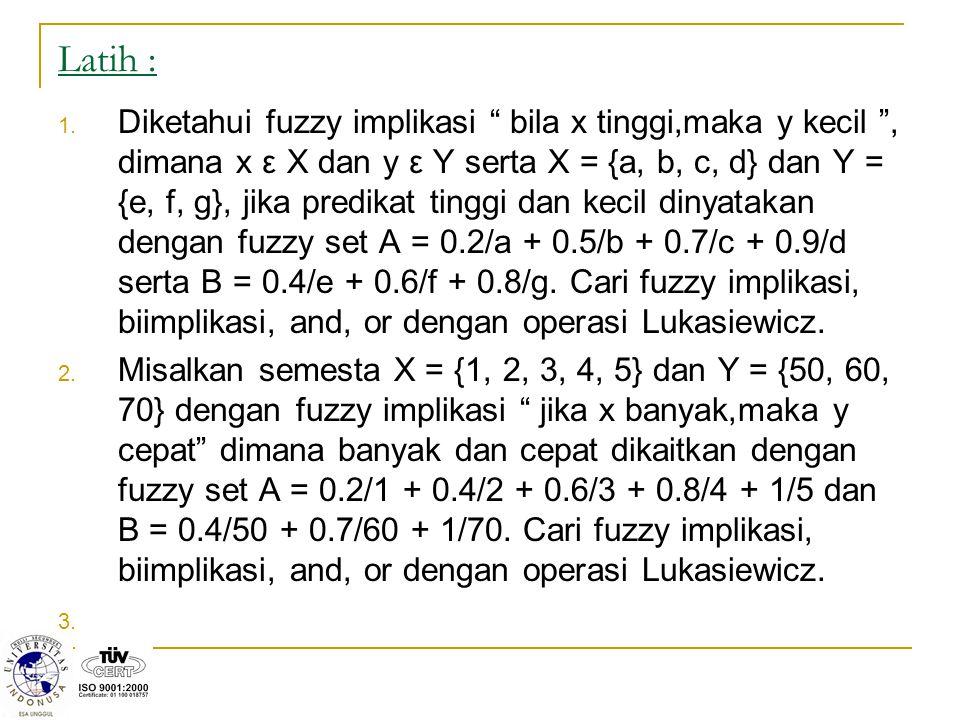 "Latih : 1. Diketahui fuzzy implikasi "" bila x tinggi,maka y kecil "", dimana x ε X dan y ε Y serta X = {a, b, c, d} dan Y = {e, f, g}, jika predikat ti"