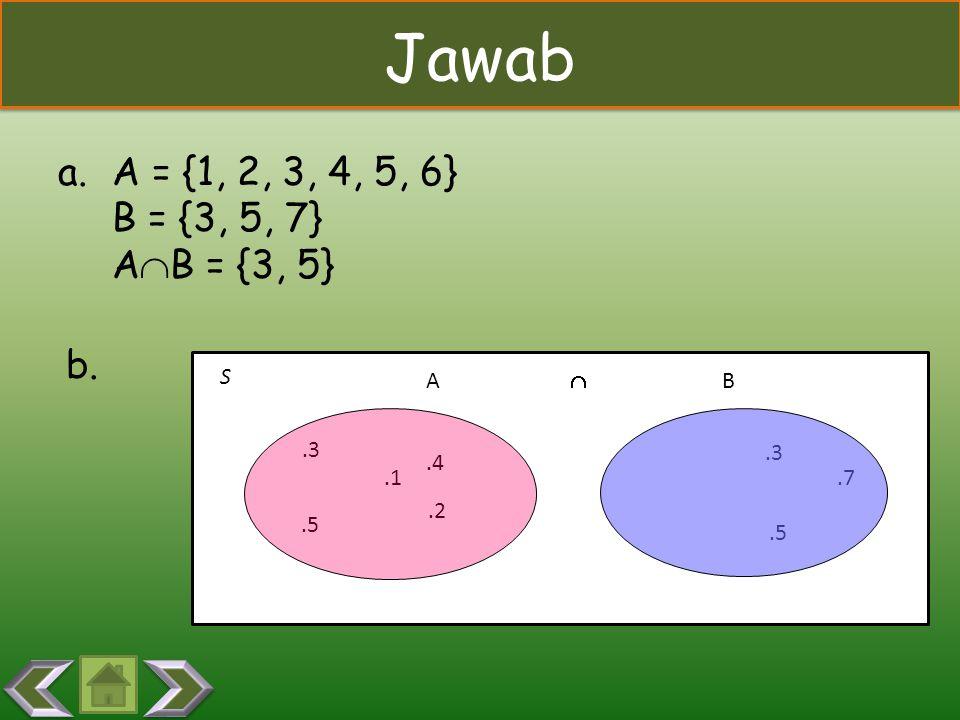 S Jawab AB.1.3.5.2.7.4.5.3 a.A = {1, 2, 3, 4, 5, 6} B = {3, 5, 7} A  B = {3, 5} b. 