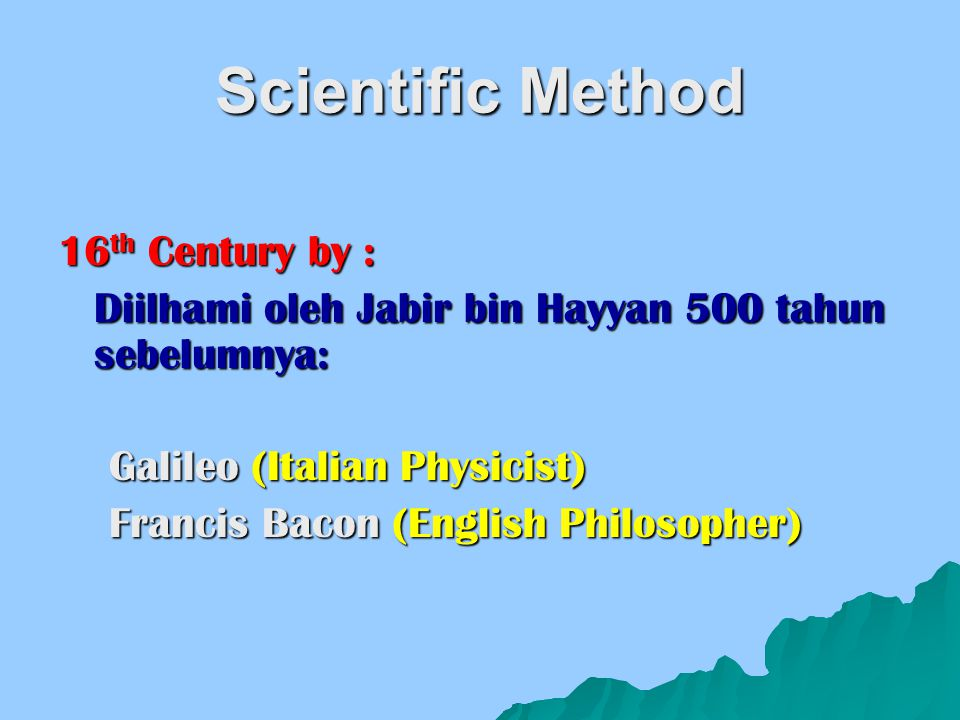 Scientific Method 16 th Century by : Diilhami oleh Jabir bin Hayyan 500 tahun sebelumnya: Galileo (Italian Physicist) Galileo (Italian Physicist) Fran