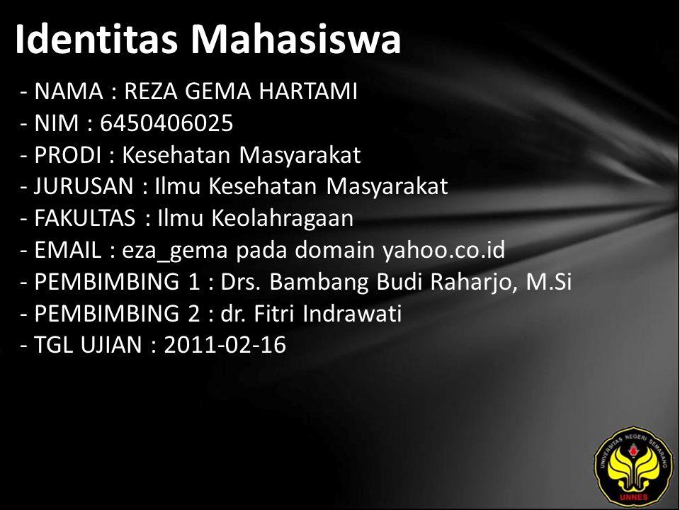 Identitas Mahasiswa - NAMA : REZA GEMA HARTAMI - NIM : 6450406025 - PRODI : Kesehatan Masyarakat - JURUSAN : Ilmu Kesehatan Masyarakat - FAKULTAS : Ilmu Keolahragaan - EMAIL : eza_gema pada domain yahoo.co.id - PEMBIMBING 1 : Drs.