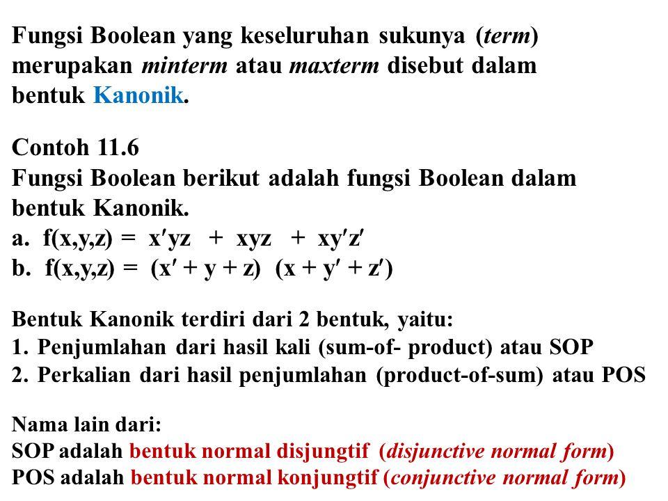 Fungsi Boolean yang keseluruhan sukunya (term) merupakan minterm atau maxterm disebut dalam bentuk Kanonik. Contoh 11.6 Fungsi Boolean berikut adalah