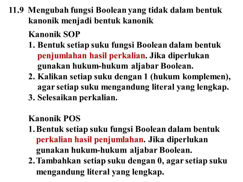11.9 Mengubah fungsi Boolean yang tidak dalam bentuk kanonik menjadi bentuk kanonik Kanonik SOP 1.Bentuk setiap suku fungsi Boolean dalam bentuk penju