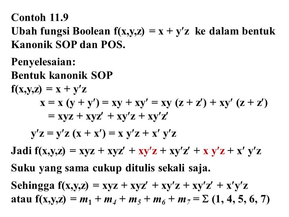 Contoh 11.9 Ubah fungsi Boolean f(x,y,z) = x + yz ke dalam bentuk Kanonik SOP dan POS. Penyelesaian: Bentuk kanonik SOP f(x,y,z) = x + yz x = x (y + y