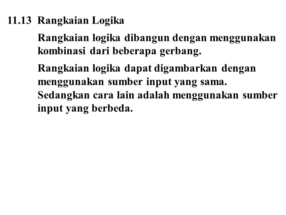 11.13 Rangkaian Logika Rangkaian logika dibangun dengan menggunakan kombinasi dari beberapa gerbang. Rangkaian logika dapat digambarkan dengan menggun