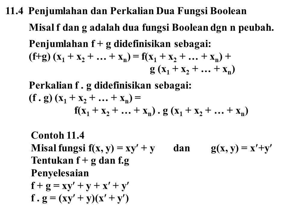 11.4 Penjumlahan dan Perkalian Dua Fungsi Boolean Misal f dan g adalah dua fungsi Boolean dgn n peubah. Penjumlahan f + g didefinisikan sebagai: (f+g)