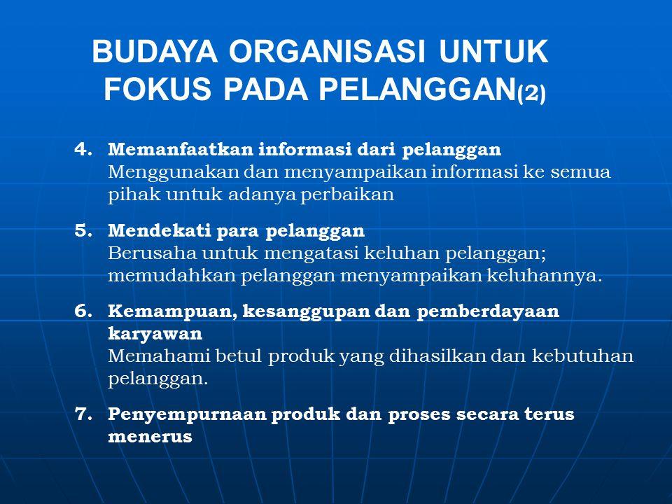 BUDAYA ORGANISASI UNTUK FOKUS PADA PELANGGAN (2) 4.Memanfaatkan informasi dari pelanggan Menggunakan dan menyampaikan informasi ke semua pihak untuk adanya perbaikan 5.