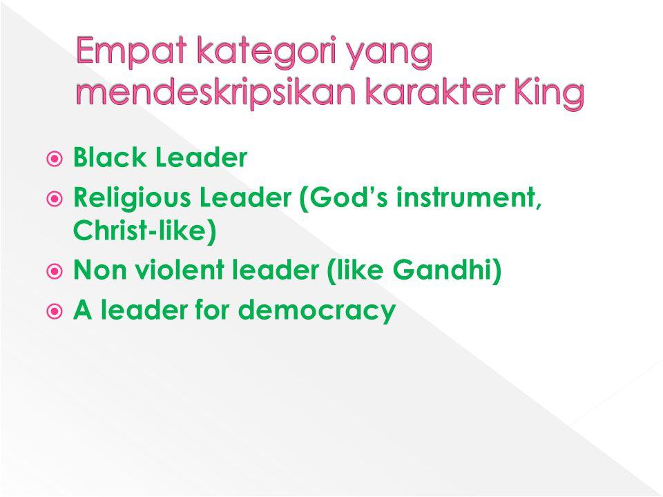  Black Leader  Religious Leader (God's instrument, Christ-like)  Non violent leader (like Gandhi)  A leader for democracy